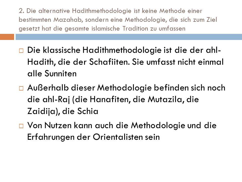 2. Die alternative Hadithmethodologie ist keine Methode einer bestimmten Mazahab, sondern eine Methodologie, die sich zum Ziel gesetzt hat die gesamte islamische Tradition zu umfassen