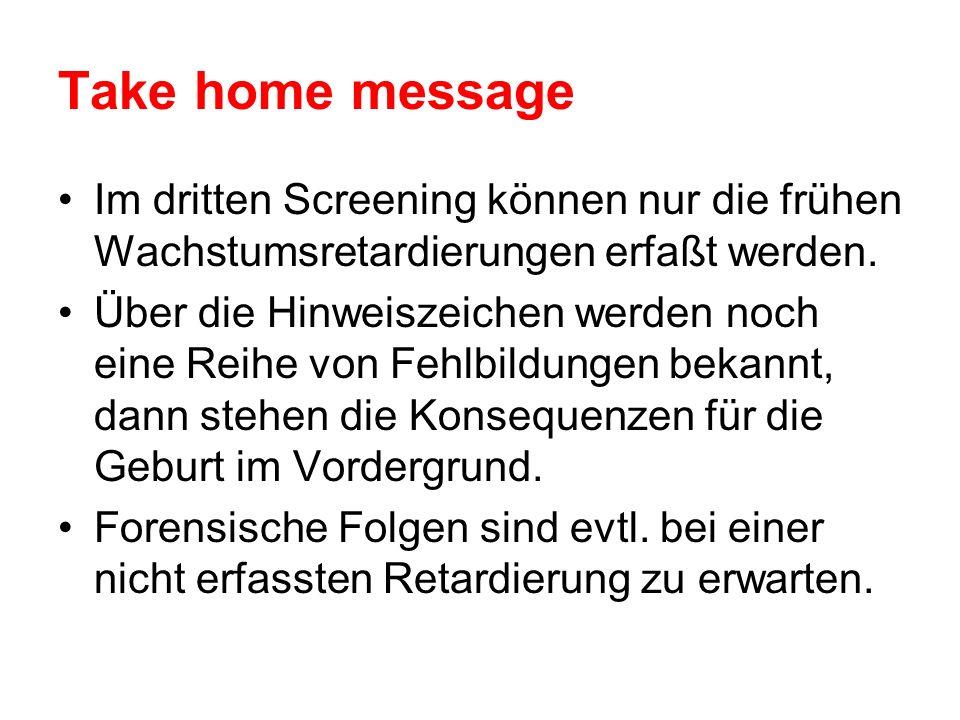 Take home message Im dritten Screening können nur die frühen Wachstumsretardierungen erfaßt werden.