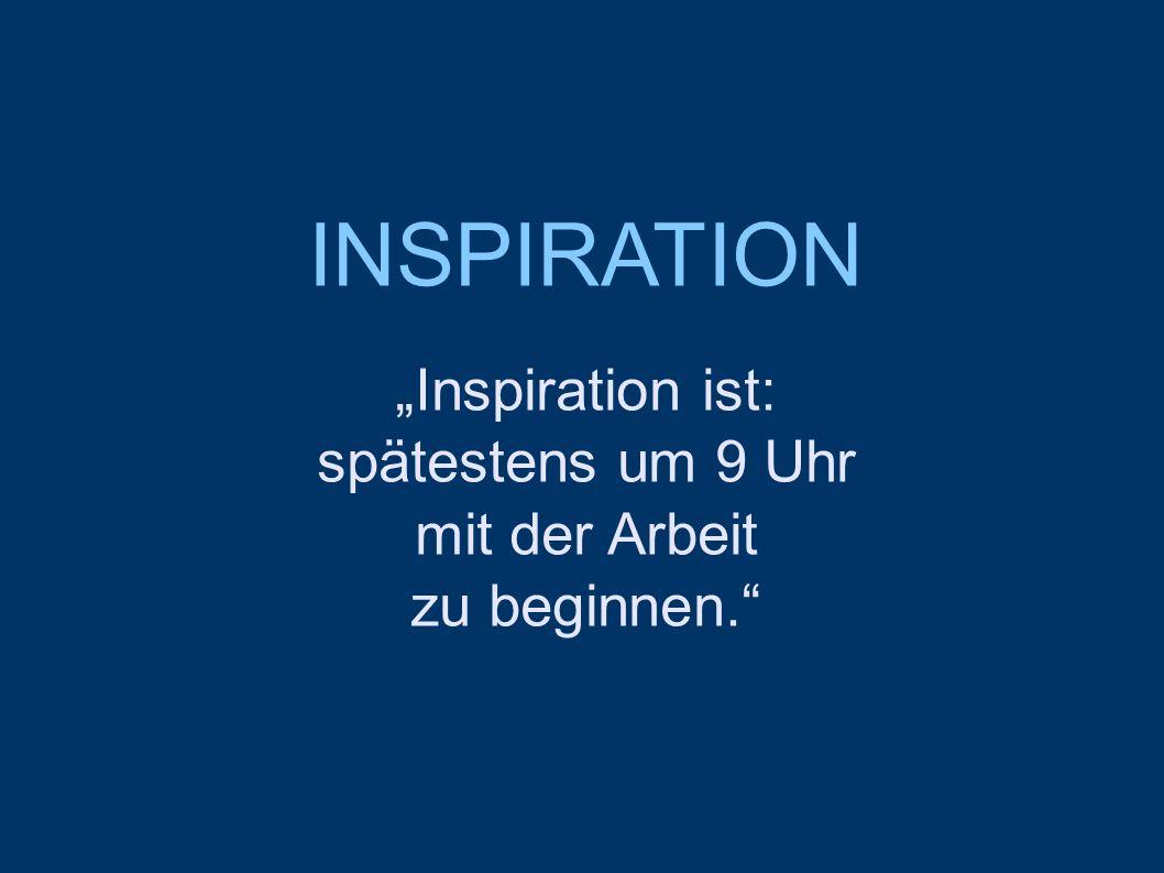 """INSPIRATION """"Inspiration ist: spätestens um 9 Uhr mit der Arbeit"""