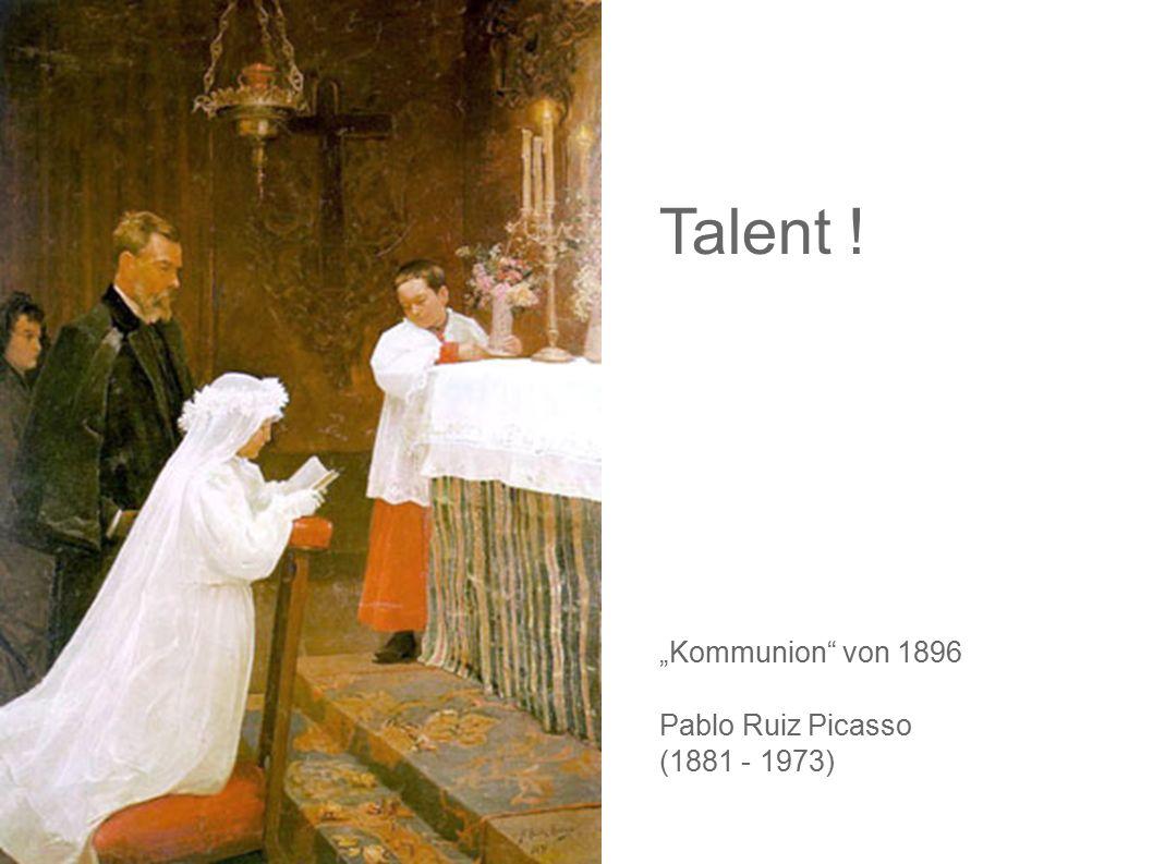 Talent ! Pablo Picasso hat diese Bild mit 14-15 Jahren gemalt. So malne 50-60 jährige Malerfürsten auf dem Höhepunkt ihrer Schaffenskraft.