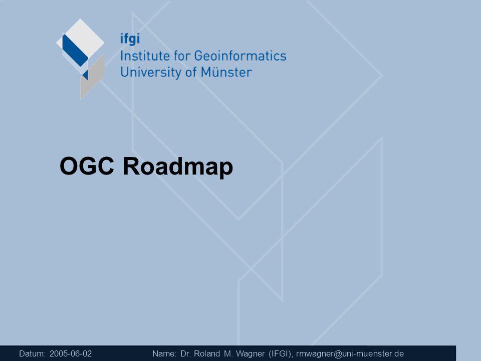 OGC Roadmap Datum: 2005-06-02 Name: Dr. Roland M. Wagner (IFGI), rmwagner@uni-muenster.de