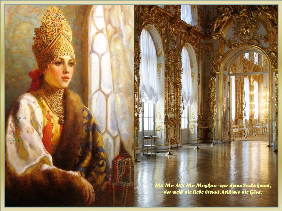 Mo Mo Mo Mo Moskau - wer deine Seele kennt, der weiß die Liebe brennt, heiß wie die Glut.
