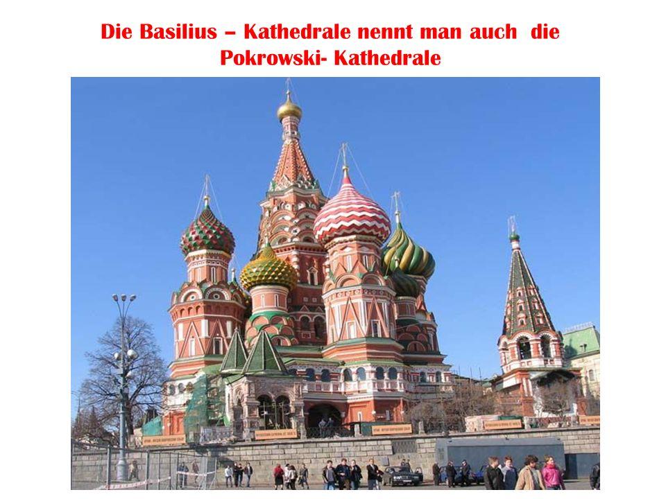 Die Basilius – Kathedrale nennt man auch die Pokrowski- Kathedrale