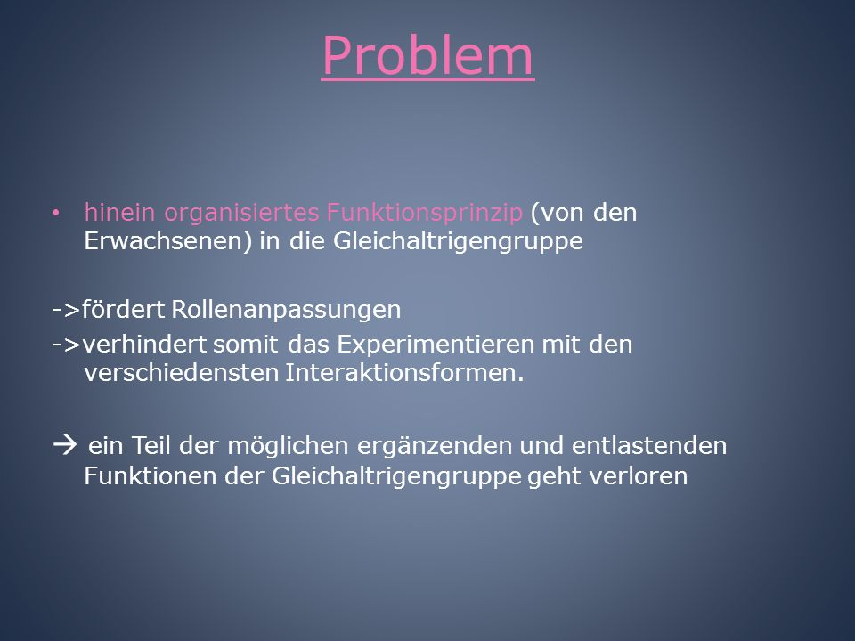 Problem hinein organisiertes Funktionsprinzip (von den Erwachsenen) in die Gleichaltrigengruppe. ->fördert Rollenanpassungen.