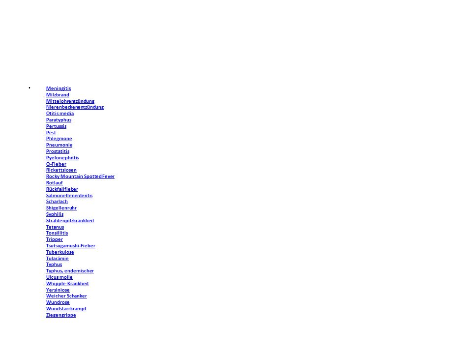 Meningitis Milzbrand Mittelohrentzündung Nierenbeckenentzündung Otitis media Paratyphus Pertussis Pest Phlegmone Pneumonie Prostatitis Pyelonephritis Q-Fieber Rickettsiosen Rocky Mountain Spotted Fever Rotlauf Rückfallfieber Salmonellenenteritis Scharlach Shigellenruhr Syphilis Strahlenpilzkrankheit Tetanus Tonsillitis Tripper Tsutsugamushi-Fieber Tuberkulose Tularämie Typhus Typhus, endemischer Ulcus molle Whipple-Krankheit Yersiniose Weicher Schanker Wundrose Wundstarrkrampf Ziegengrippe