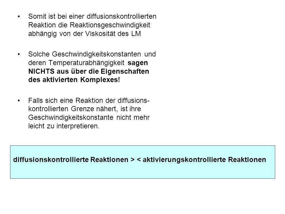 Somit ist bei einer diffusionskontrollierten Reaktion die Reaktionsgeschwindigkeit abhängig von der Viskosität des LM