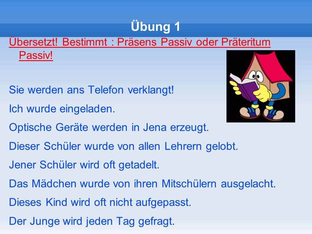 Übung 1 Übersetzt! Bestimmt : Präsens Passiv oder Präteritum Passiv!