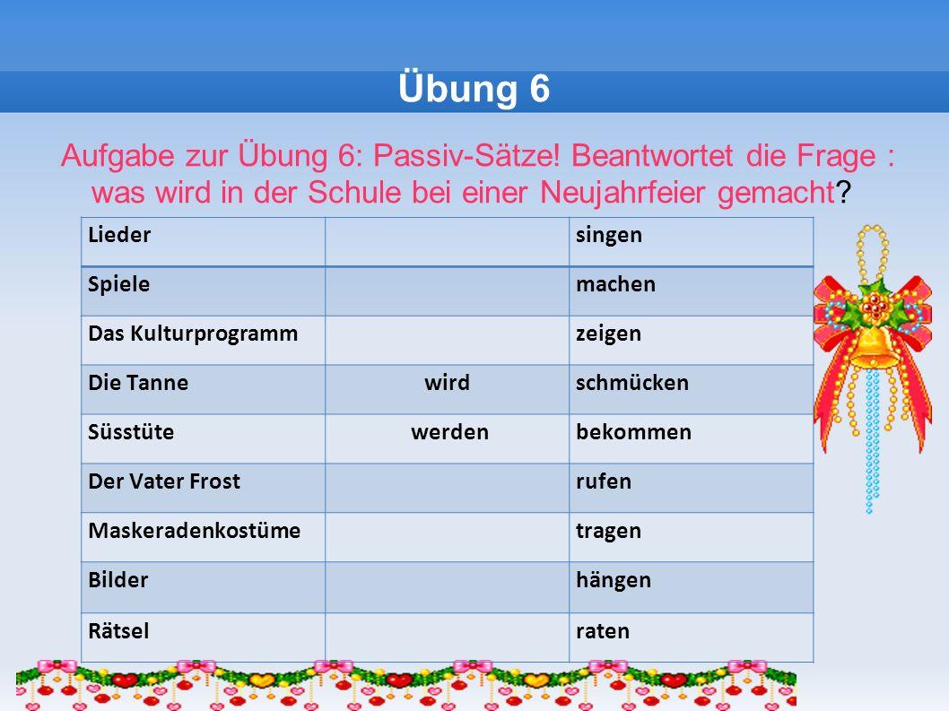 Übung 6 Aufgabe zur Übung 6: Passiv-Sätze! Beantwortet die Frage : was wird in der Schule bei einer Neujahrfeier gemacht