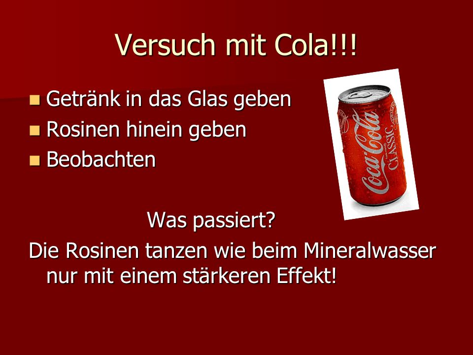 Versuch mit Cola!!! Getränk in das Glas geben Rosinen hinein geben