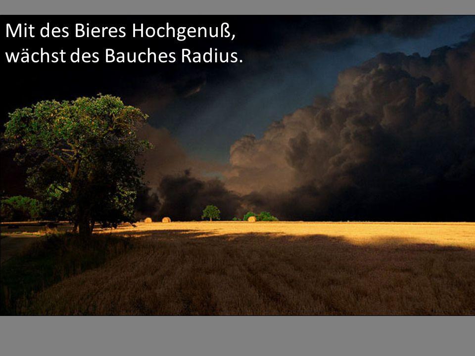 Mit des Bieres Hochgenuß, wächst des Bauches Radius.