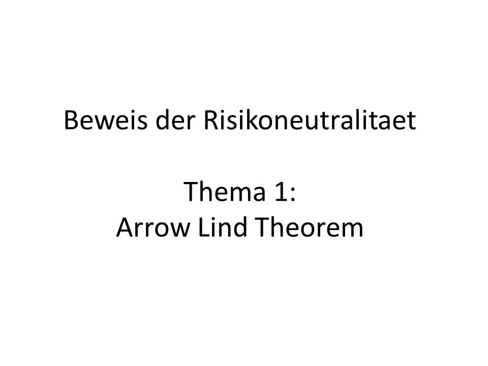 Beweis der Risikoneutralitaet Thema 1: Arrow Lind Theorem