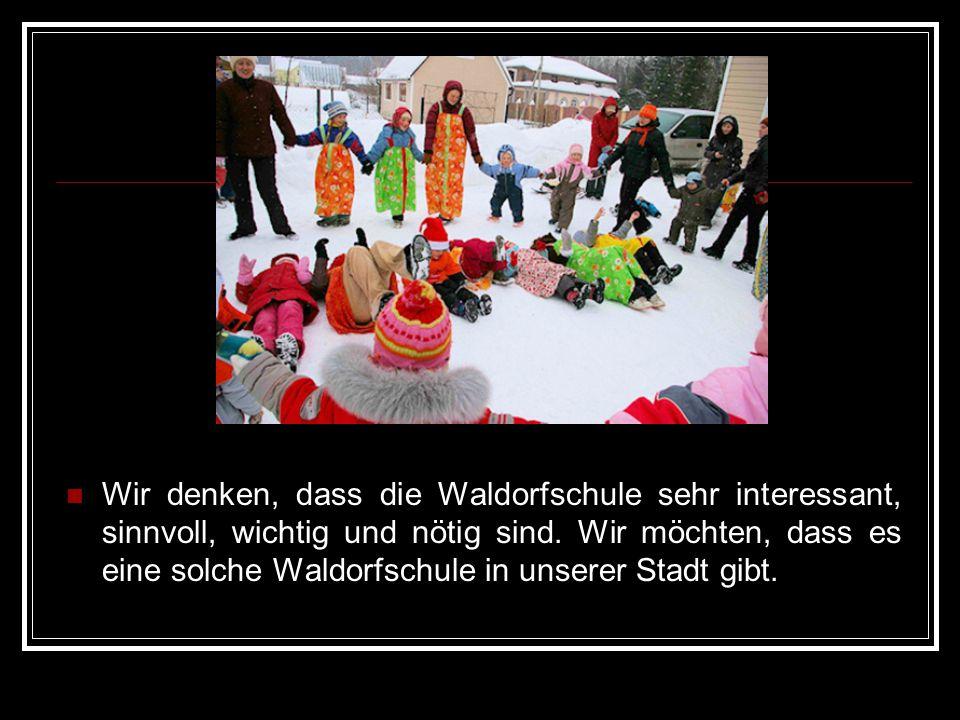 Wir denken, dass die Waldorfschule sehr interessant, sinnvoll, wichtig und nötig sind.