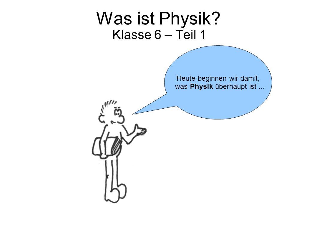 Was ist Physik Klasse 6 – Teil 1 Heute beginnen wir damit,