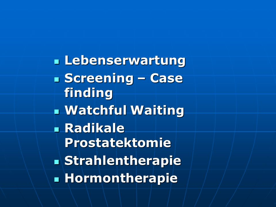 Lebenserwartung Screening – Case finding. Watchful Waiting. Radikale Prostatektomie. Strahlentherapie.