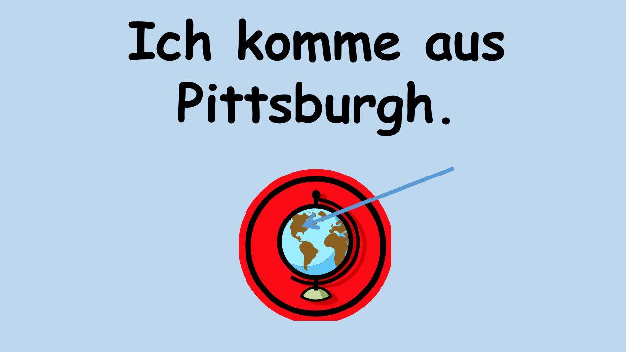 Ich komme aus Pittsburgh.