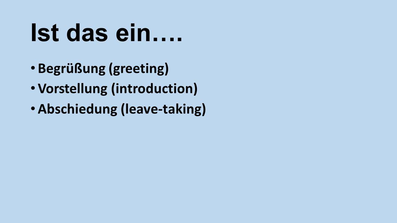 Ist das ein…. Begrüßung (greeting) Vorstellung (introduction)