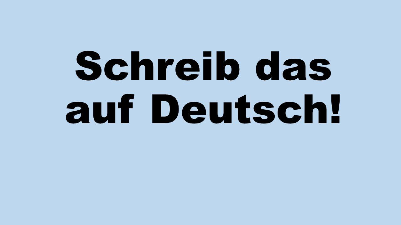 Schreib das auf Deutsch!