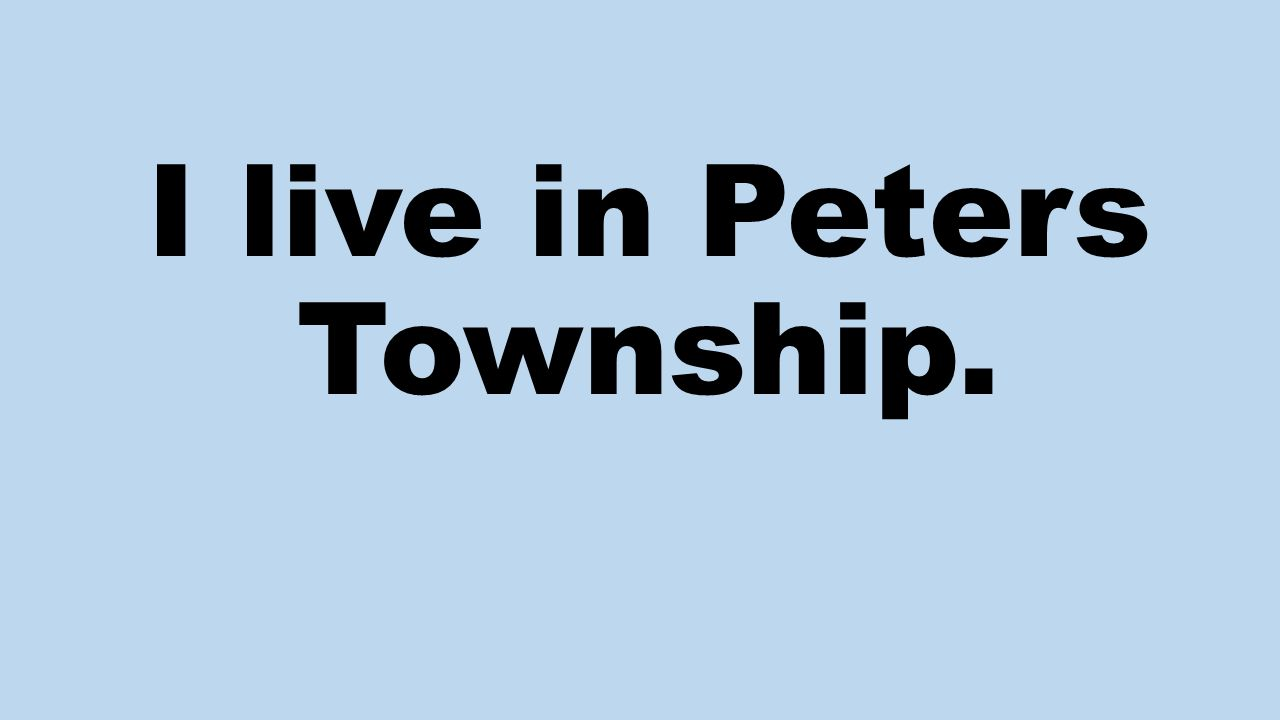 I live in Peters Township.