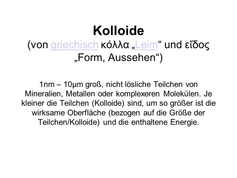 """Kolloide (von griechisch κόλλα """"Leim und εἴδος """"Form, Aussehen ) 1nm – 10µm groß, nicht lösliche Teilchen von Mineralien, Metallen oder komplexeren Molekülen."""