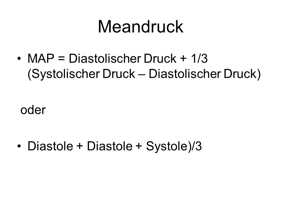 Meandruck MAP = Diastolischer Druck + 1/3 (Systolischer Druck – Diastolischer Druck) oder.