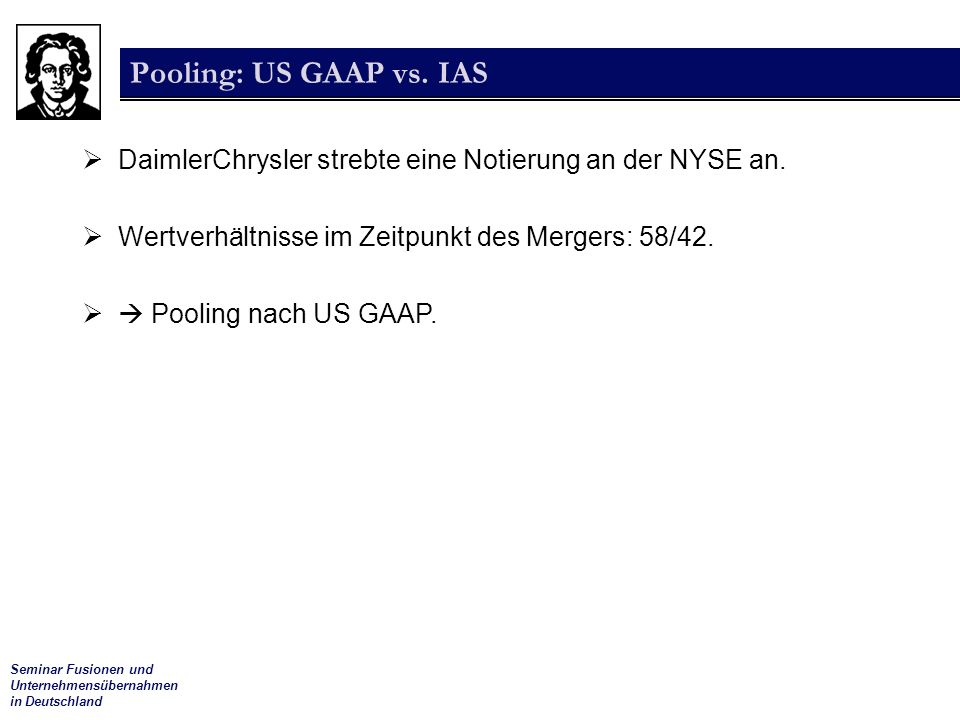 Pooling: US GAAP vs. IAS DaimlerChrysler strebte eine Notierung an der NYSE an. Wertverhältnisse im Zeitpunkt des Mergers: 58/42.