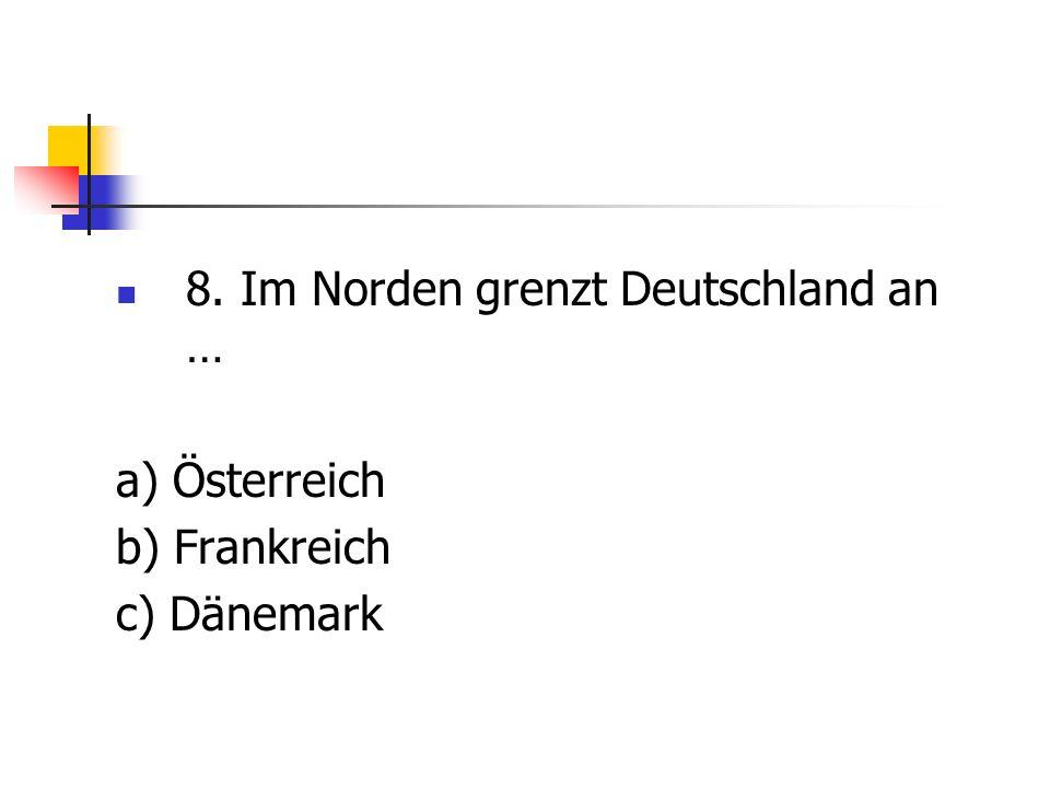 8. Im Norden grenzt Deutschland an …