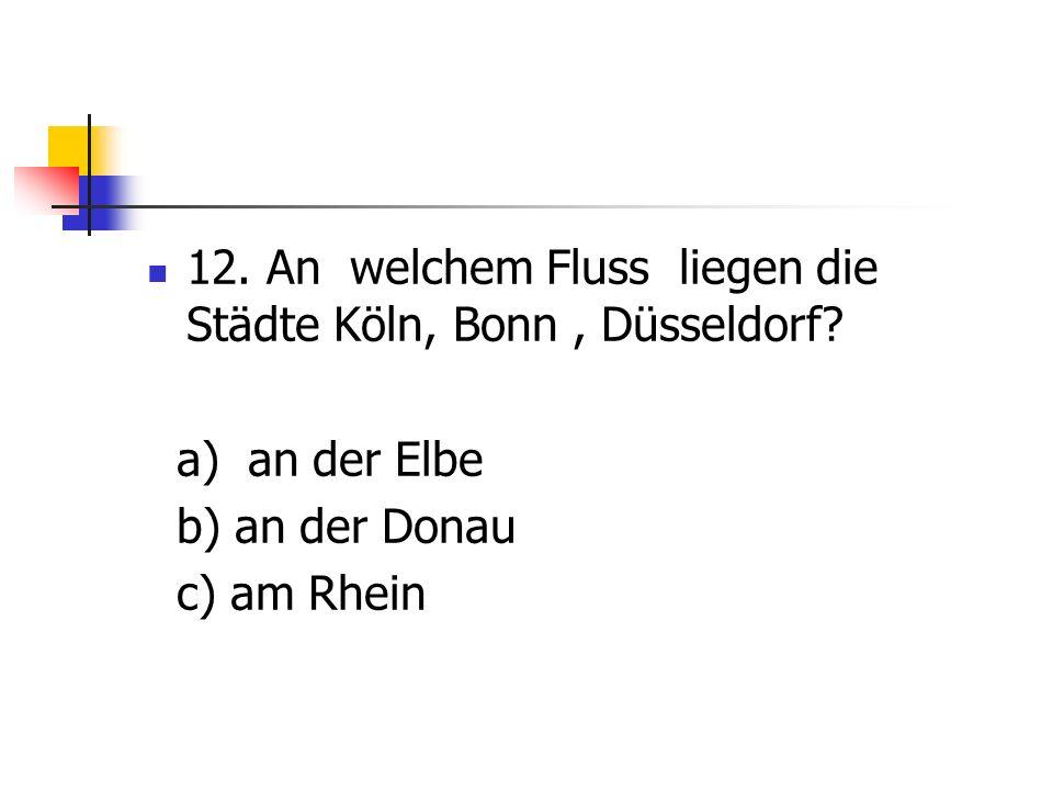 12. An welchem Fluss liegen die Städte Köln, Bonn , Düsseldorf