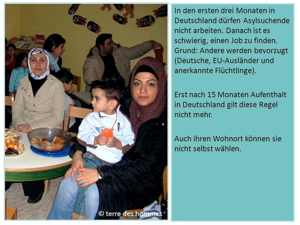 In den ersten drei Monaten in Deutschland dürfen Asylsuchende nicht arbeiten. Danach ist es schwierig, einen Job zu finden. Grund: Andere werden bevorzugt (Deutsche, EU-Ausländer und anerkannte Flüchtlinge). Erst nach 15 Monaten Aufenthalt in Deutschland gilt diese Regel nicht mehr. Auch ihren Wohnort können sie nicht selbst wählen.