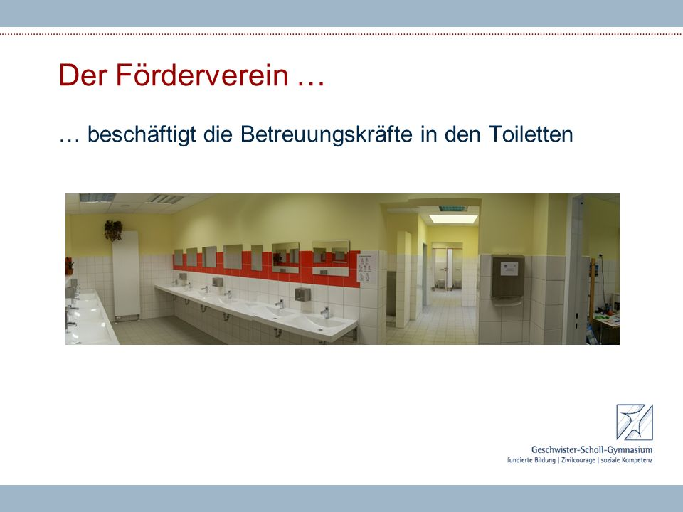 Der Förderverein … … beschäftigt die Betreuungskräfte in den Toiletten