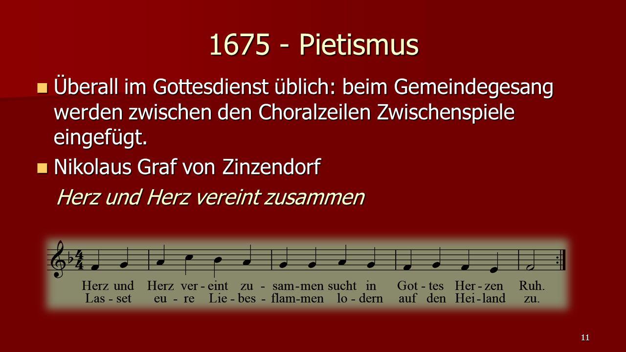 1675 - Pietismus Überall im Gottesdienst üblich: beim Gemeindegesang werden zwischen den Choralzeilen Zwischenspiele eingefügt.