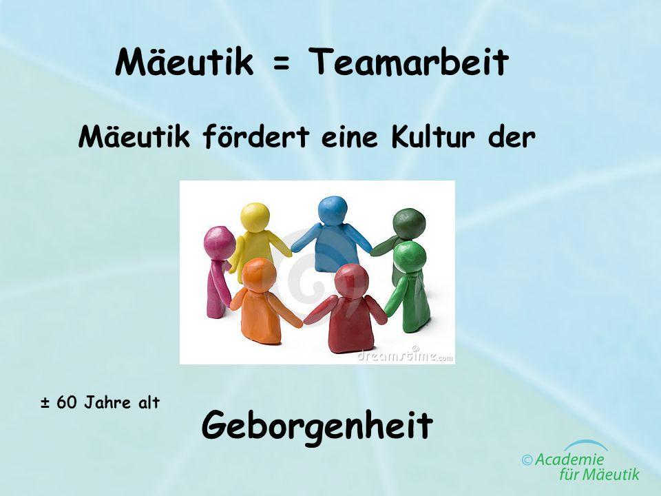 Mäeutik = Teamarbeit Mäeutik fördert eine Kultur der Geborgenheit