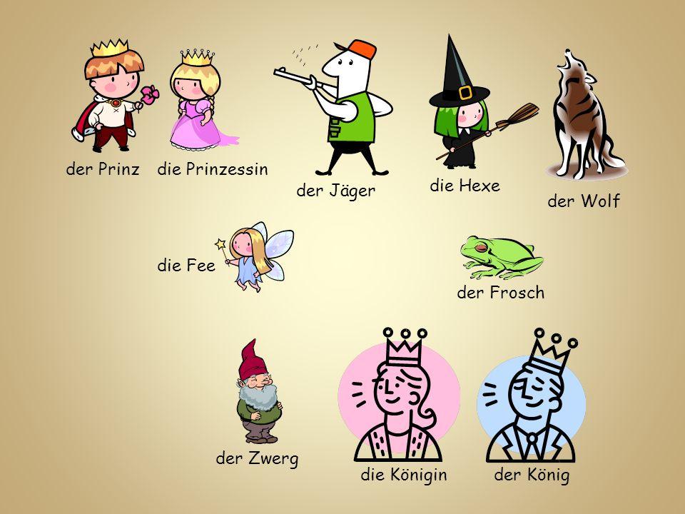 der Prinz die Prinzessin. die Hexe. der Jäger. der Wolf. die Fee. der Frosch. der Zwerg. die Königin.