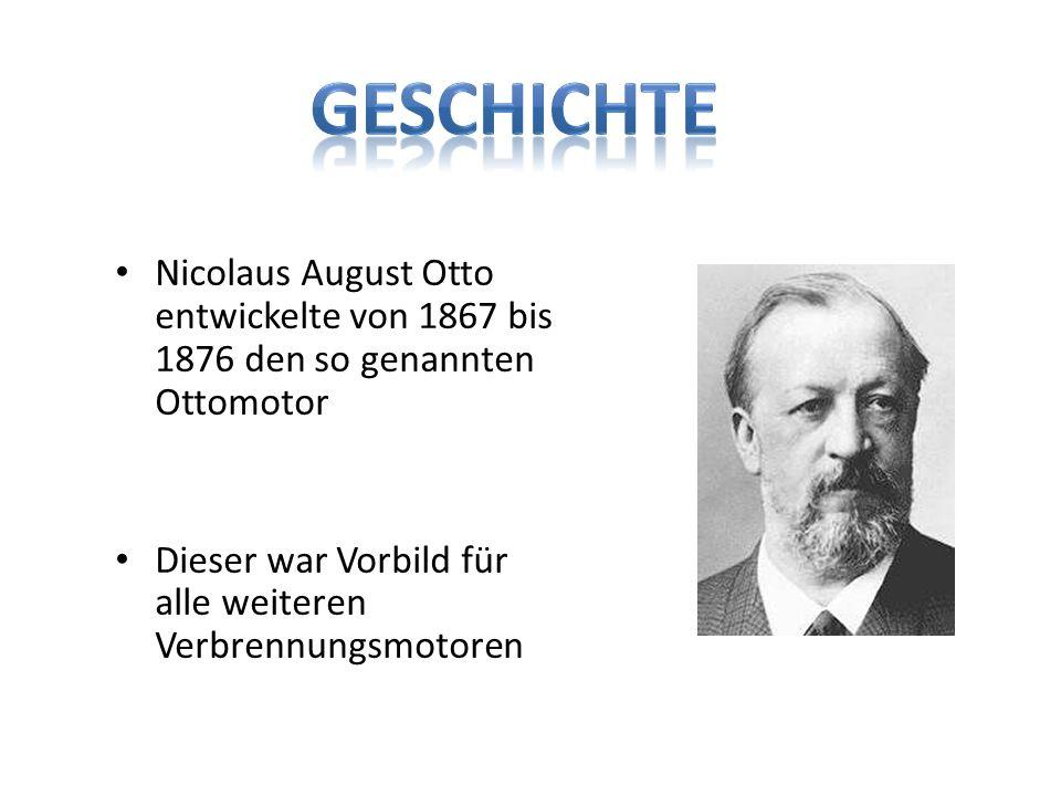 Geschichte Nicolaus August Otto entwickelte von 1867 bis 1876 den so genannten Ottomotor.