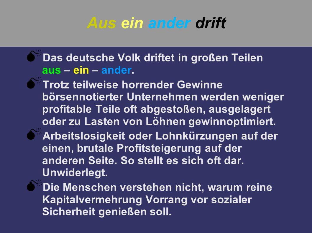 Aus ein ander driftDas deutsche Volk driftet in großen Teilen aus – ein – ander.