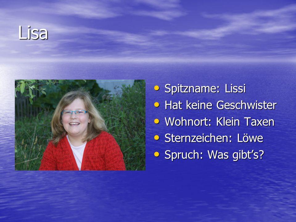 Lisa Spitzname: Lissi Hat keine Geschwister Wohnort: Klein Taxen