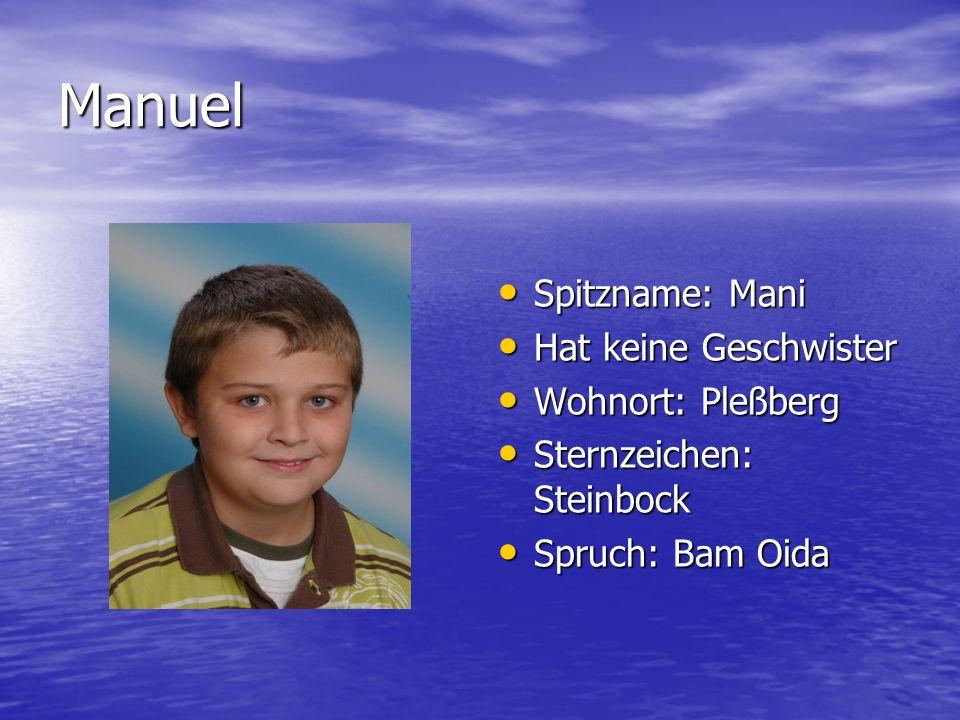 Manuel Spitzname: Mani Hat keine Geschwister Wohnort: Pleßberg