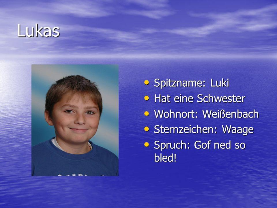Lukas Spitzname: Luki Hat eine Schwester Wohnort: Weißenbach
