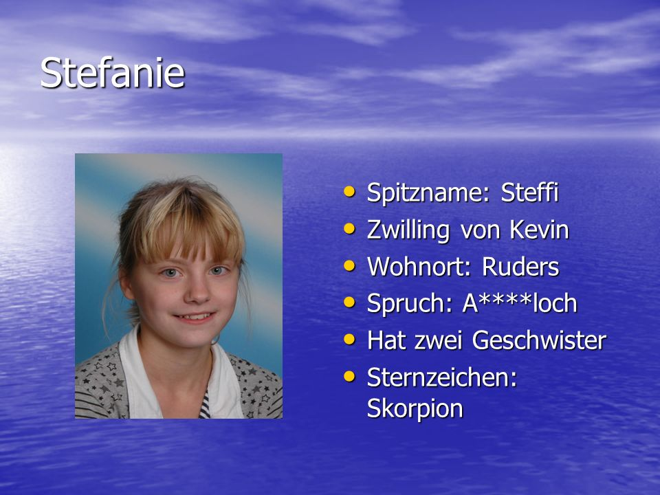 Stefanie Spitzname: Steffi Zwilling von Kevin Wohnort: Ruders