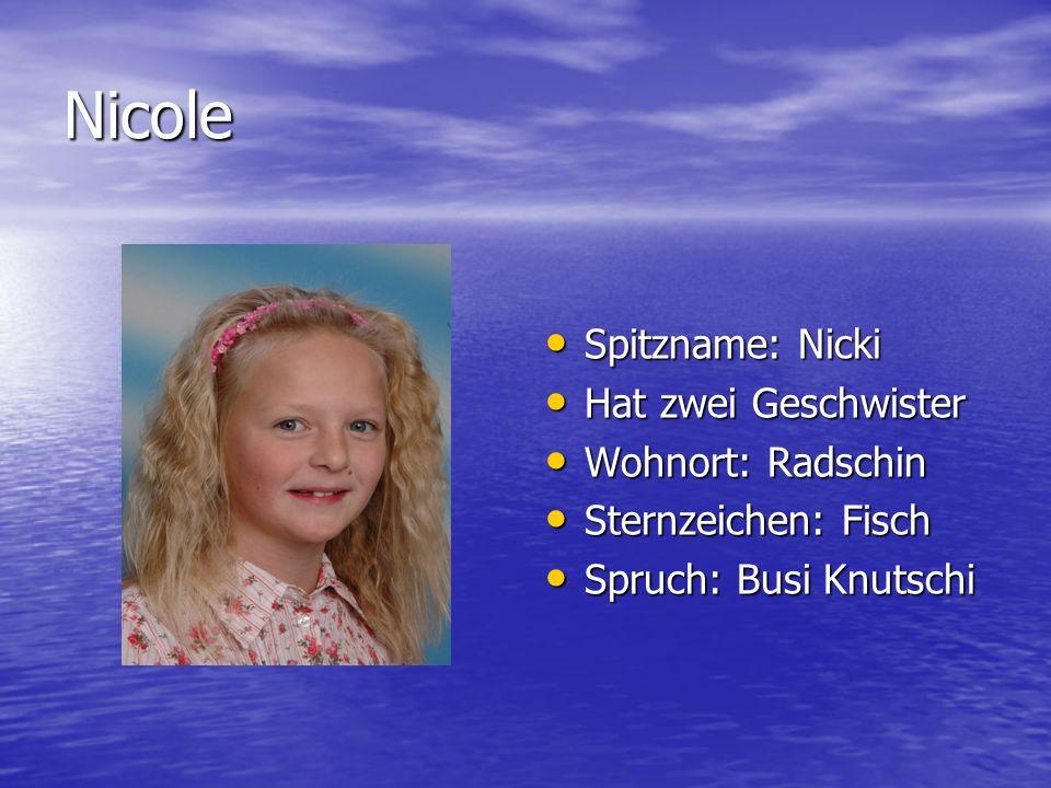 Nicole Spitzname: Nicki Hat zwei Geschwister Wohnort: Radschin