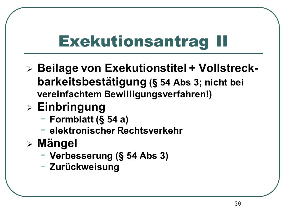 Exekutionsantrag II Beilage von Exekutionstitel + Vollstreck-barkeitsbestätigung (§ 54 Abs 3; nicht bei vereinfachtem Bewilligungsverfahren!)
