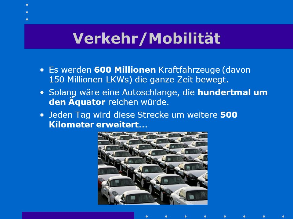 Verkehr/Mobilität Es werden 600 Millionen Kraftfahrzeuge (davon 150 Millionen LKWs) die ganze Zeit bewegt.