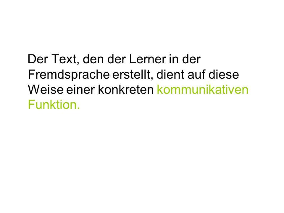 Der Text, den der Lerner in der Fremdsprache erstellt, dient auf diese Weise einer konkreten kommunikativen Funktion.