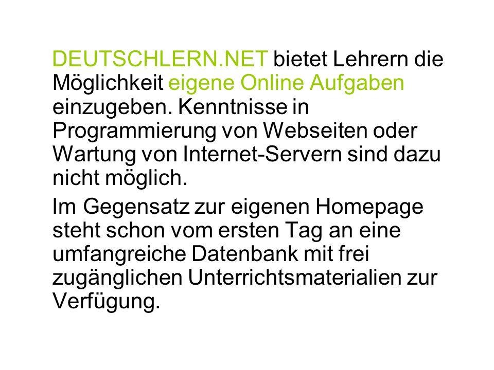 DEUTSCHLERN.NET bietet Lehrern die Möglichkeit eigene Online Aufgaben einzugeben. Kenntnisse in Programmierung von Webseiten oder Wartung von Internet-Servern sind dazu nicht möglich.