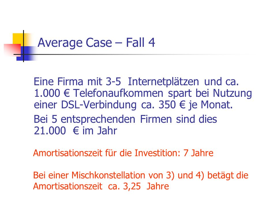 Average Case – Fall 4 Eine Firma mit 3-5 Internetplätzen und ca. 1.000 € Telefonaufkommen spart bei Nutzung einer DSL-Verbindung ca. 350 € je Monat.