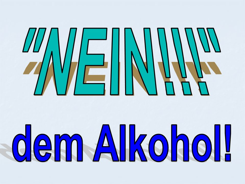 NEIN!!! dem Alkohol!