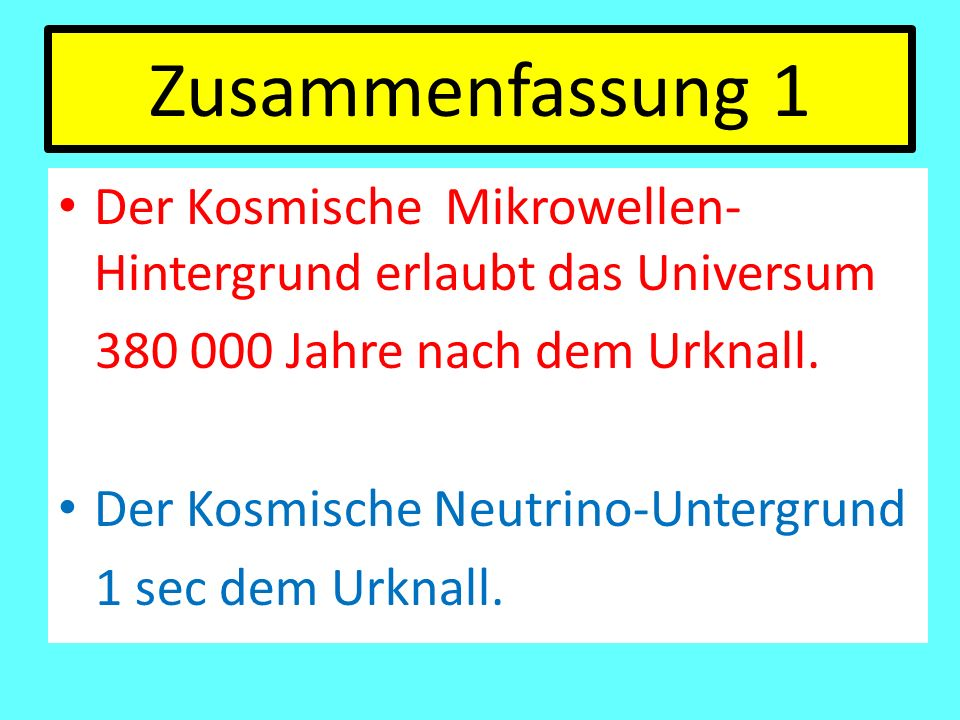 Zusammenfassung 1 Der Kosmische Mikrowellen- Hintergrund erlaubt das Universum. 380 000 Jahre nach dem Urknall.