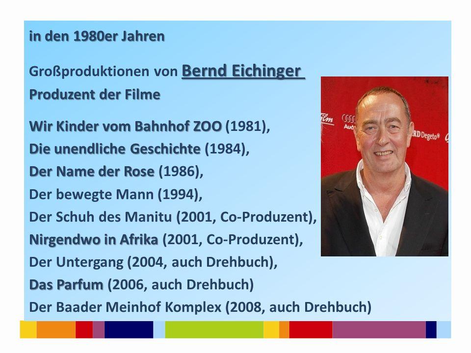 in den 1980er Jahren Großproduktionen von Bernd Eichinger Produzent der Filme Wir Kinder vom Bahnhof ZOO (1981), Die unendliche Geschichte (1984), Der Name der Rose (1986), Der bewegte Mann (1994), Der Schuh des Manitu (2001, Co-Produzent), Nirgendwo in Afrika (2001, Co-Produzent), Der Untergang (2004, auch Drehbuch), Das Parfum (2006, auch Drehbuch) Der Baader Meinhof Komplex (2008, auch Drehbuch)