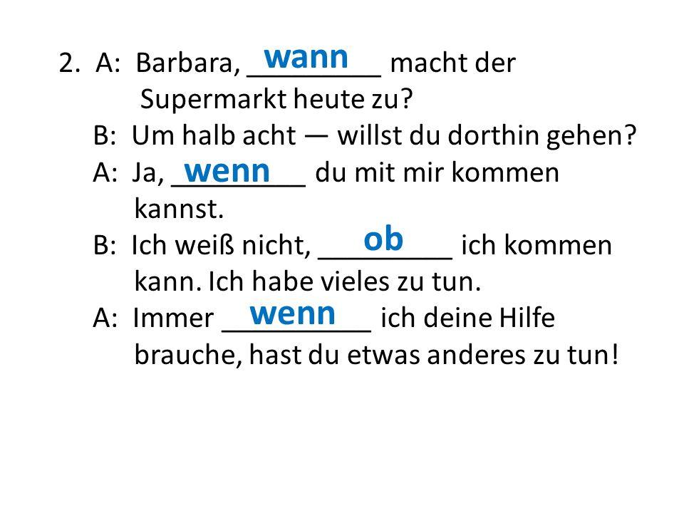 wann 2. A: Barbara, _________ macht der Supermarkt heute zu B: Um halb acht — willst du dorthin gehen