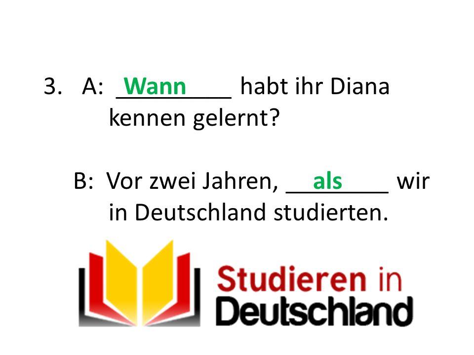 A: _________ habt ihr Diana kennen gelernt