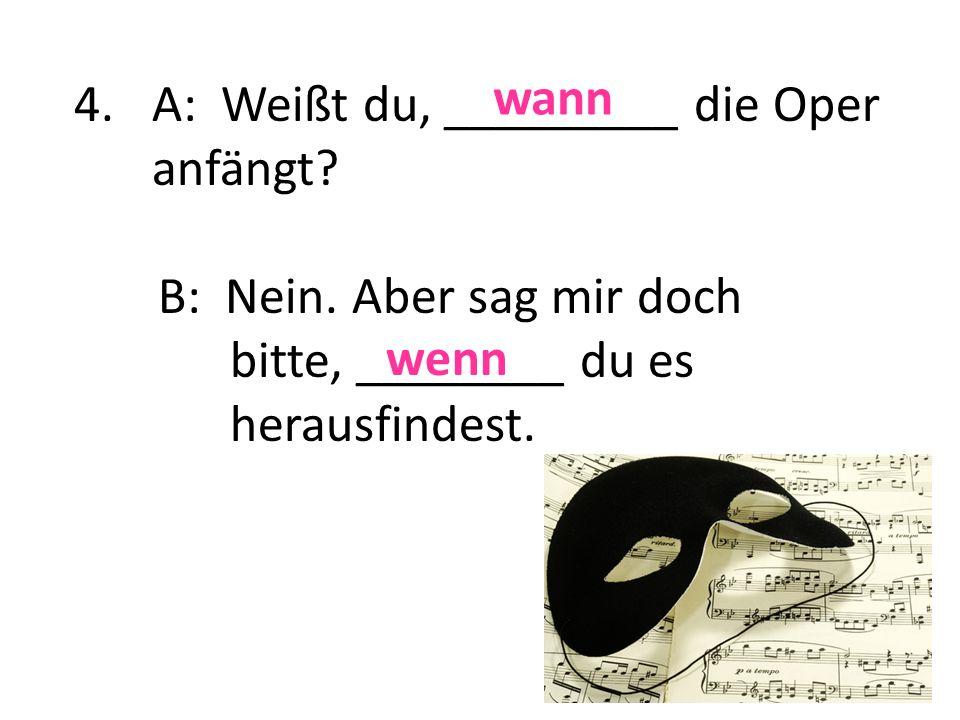 A: Weißt du, _________ die Oper anfängt